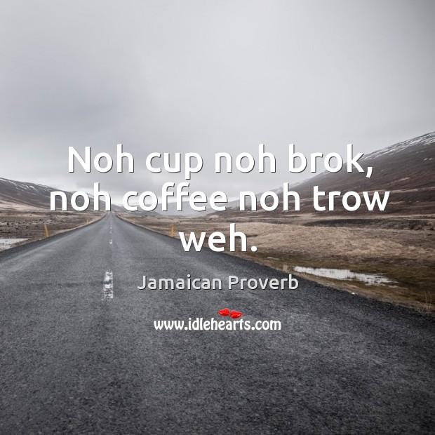 Noh cup noh brok, noh coffee noh trow weh. Jamaican Proverbs Image