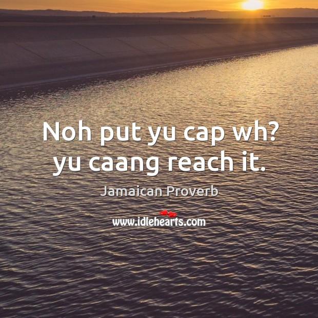 Noh put yu cap wh? yu caang reach it. Jamaican Proverbs Image
