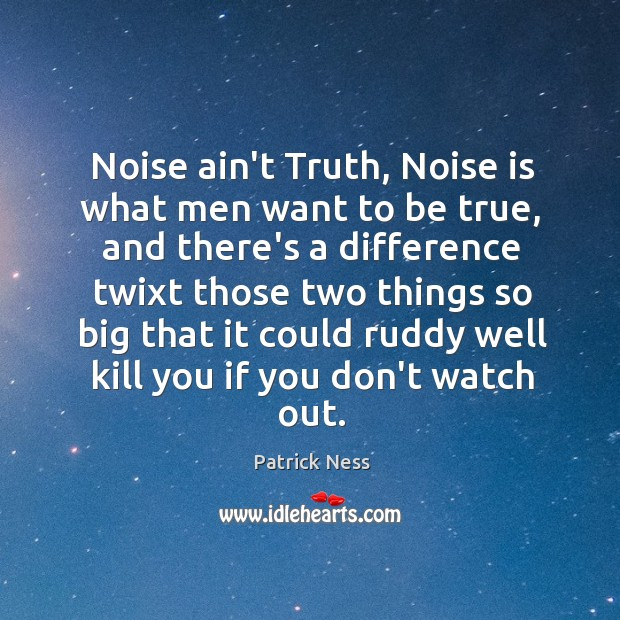 Noise ain't Truth, Noise is what men want to be true, and Image