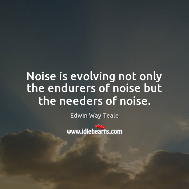 Noise is evolving not only the endurers of noise but the needers of noise. Edwin Way Teale Picture Quote