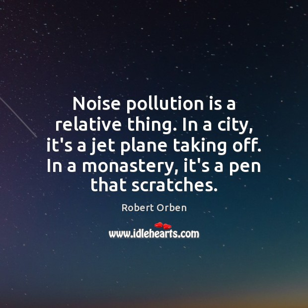 Noise pollution is a relative thing. In a city, it's a jet Robert Orben Picture Quote