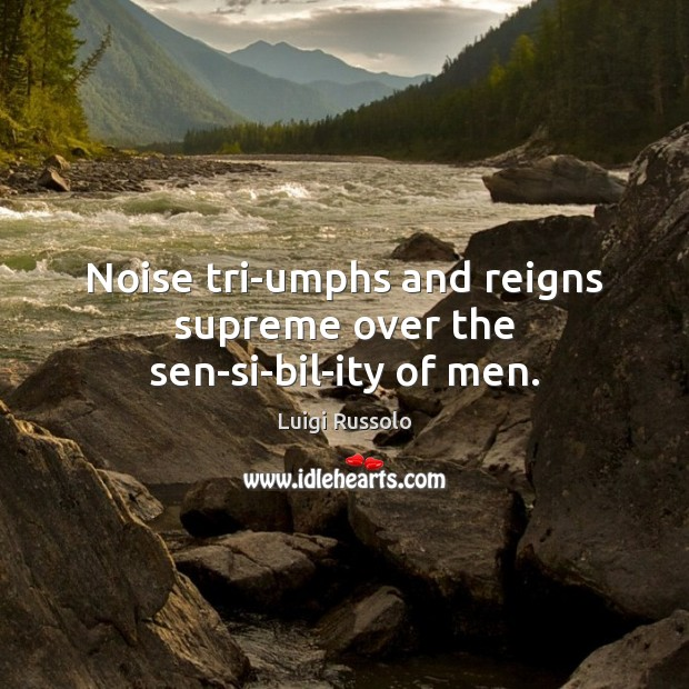 Noise triumphs and reigns supreme over the sensibility of men. Image