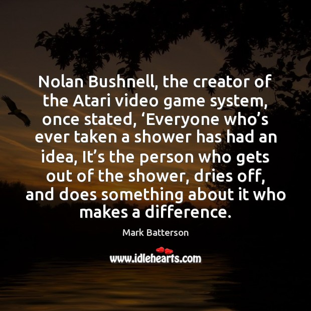 Image, Nolan Bushnell, the creator of the Atari video game system, once stated, '