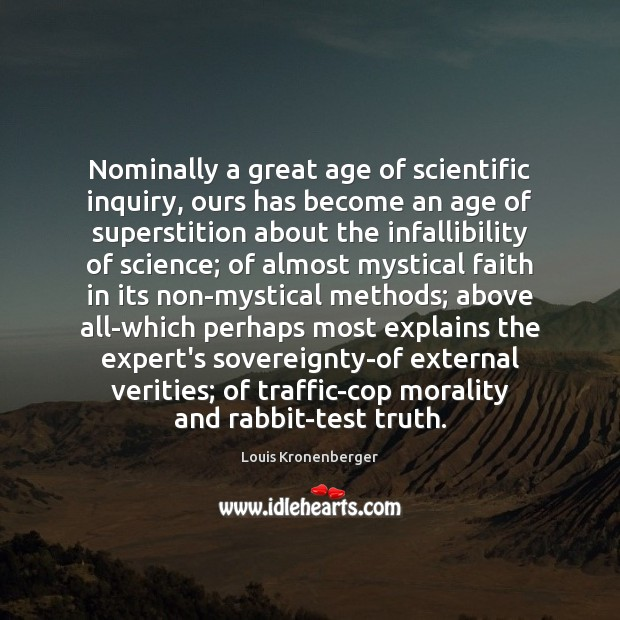 Nominally a great age of scientific inquiry, ours has become an age Louis Kronenberger Picture Quote