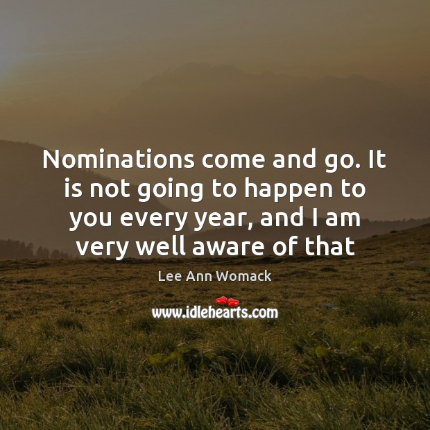Nominations come and go. It is not going to happen to you Lee Ann Womack Picture Quote