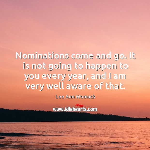 Nominations come and go. It is not going to happen to you every year, and I am very well aware of that. Lee Ann Womack Picture Quote