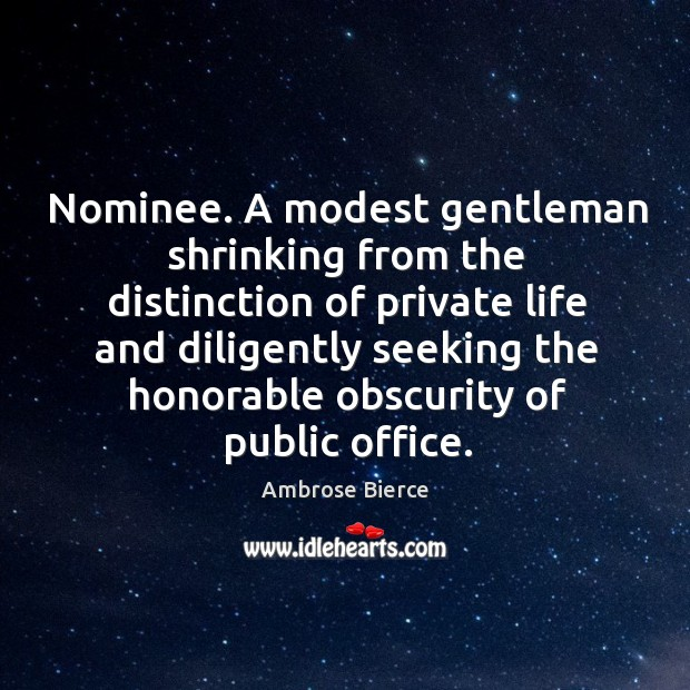 Nominee. A modest gentleman shrinking from the distinction of private life and Image