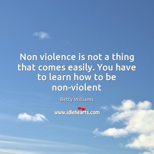 Image, Non violence is not a thing that comes easily. You have to learn how to be non-violent