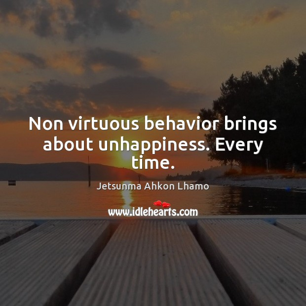 Non virtuous behavior brings about unhappiness. Every time. Jetsunma Ahkon Lhamo Picture Quote