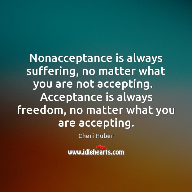 Image, Nonacceptance is always suffering, no matter what you are not accepting.   Acceptance