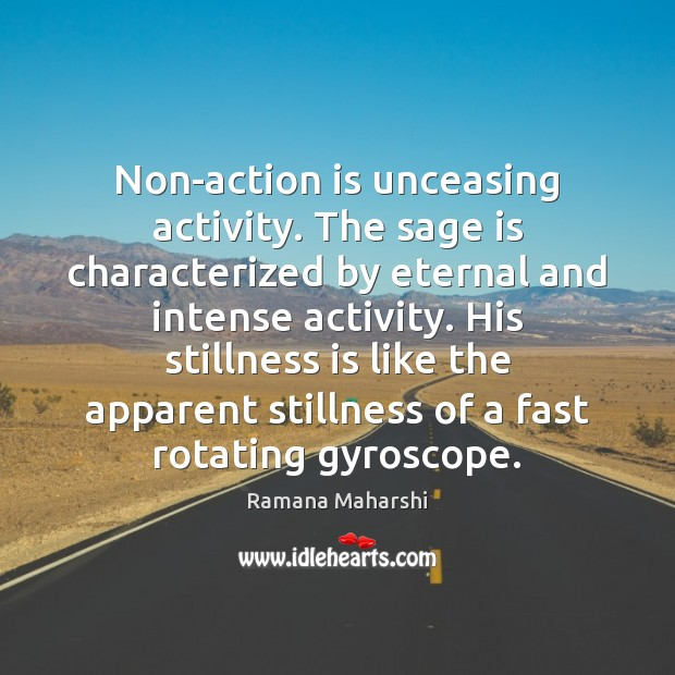 Non-action is unceasing activity. The sage is characterized by eternal and intense Image