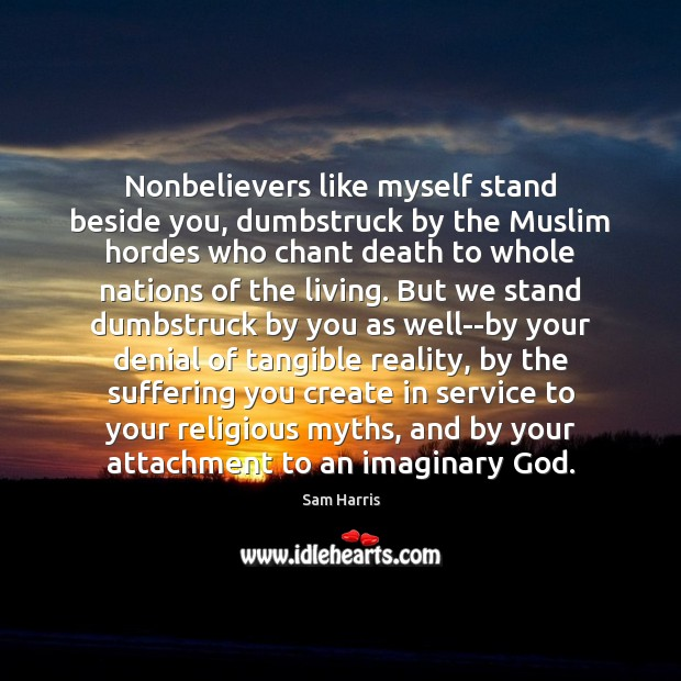 Nonbelievers like myself stand beside you, dumbstruck by the Muslim hordes who Sam Harris Picture Quote