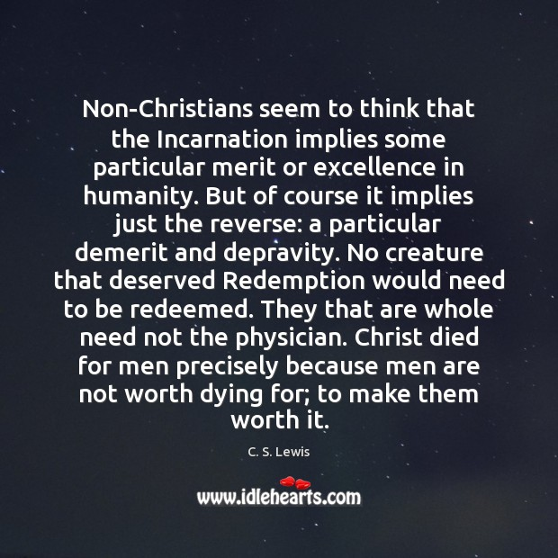 Non-Christians seem to think that the Incarnation implies some particular merit or Image