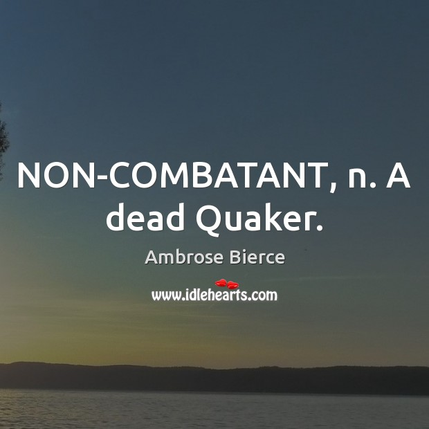 Image, NON-COMBATANT, n. A dead Quaker.