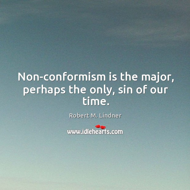 Non-conformism is the major, perhaps the only, sin of our time. Image