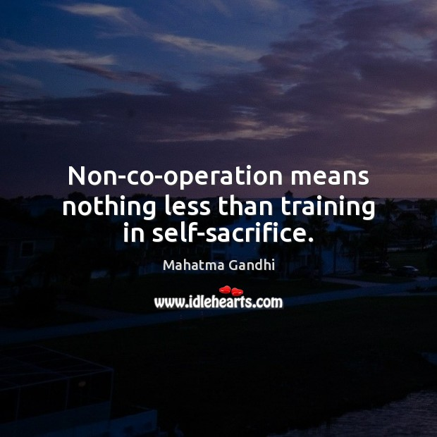 Non-co-operation means nothing less than training in self-sacrifice. Image