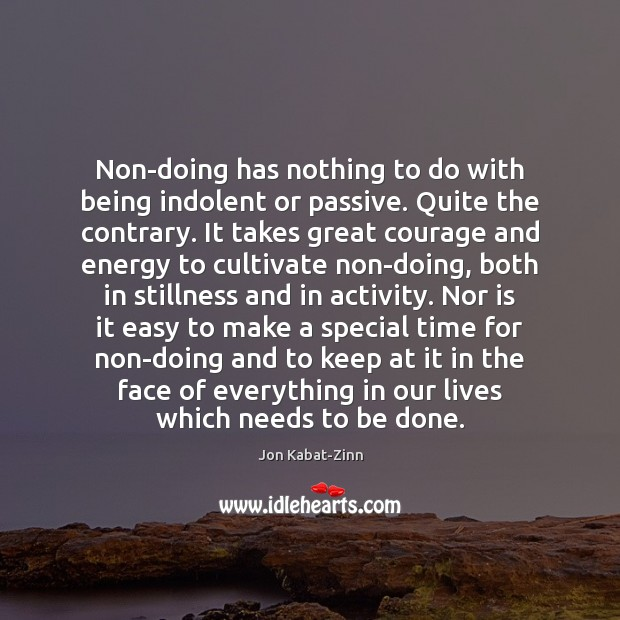 Non-doing has nothing to do with being indolent or passive. Quite the Jon Kabat-Zinn Picture Quote