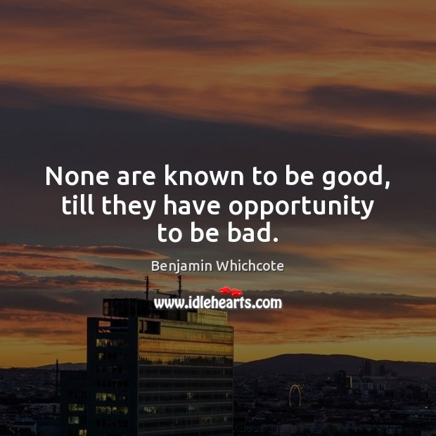 None are known to be good, till they have opportunity to be bad. Benjamin Whichcote Picture Quote