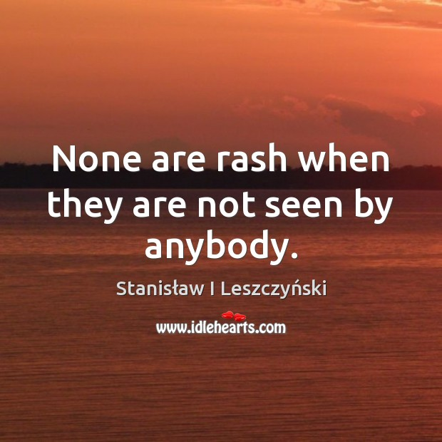 None are rash when they are not seen by anybody. Image