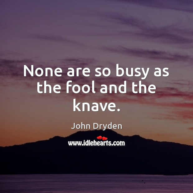 None are so busy as the fool and the knave. John Dryden Picture Quote
