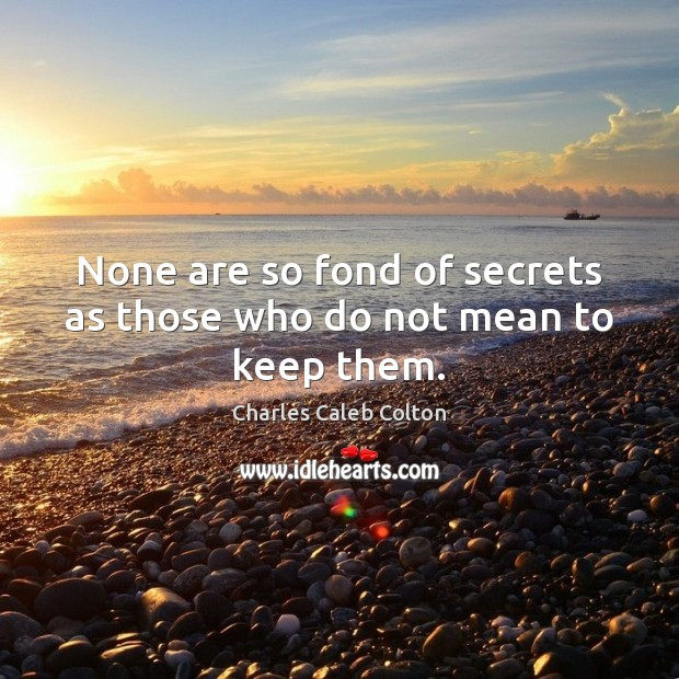 None are so fond of secrets as those who do not mean to keep them. Charles Caleb Colton Picture Quote