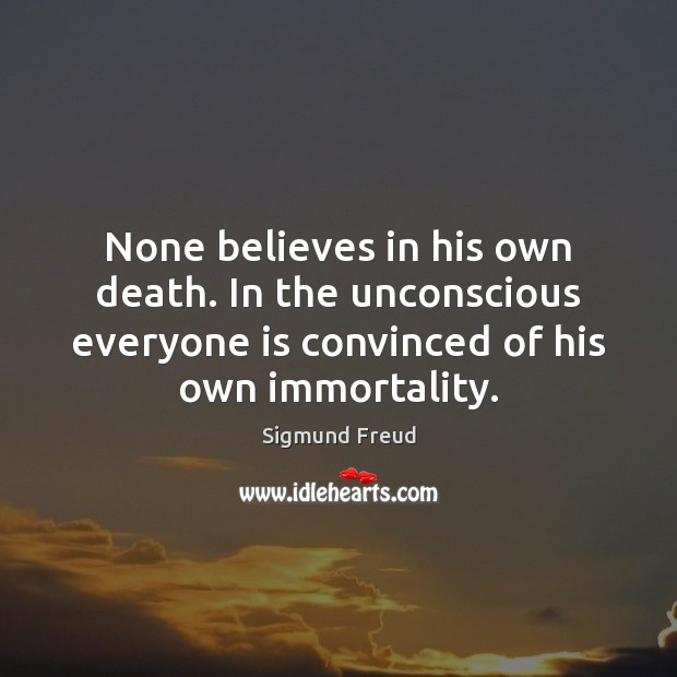 None believes in his own death. In the unconscious everyone is convinced Image