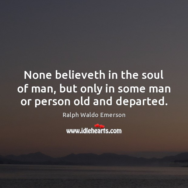 None believeth in the soul of man, but only in some man or person old and departed. Image