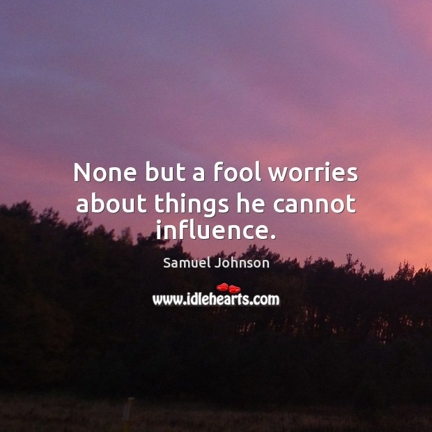 Image, None but a fool worries about things he cannot influence.