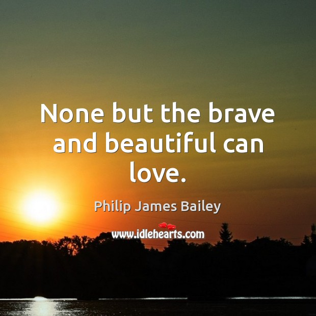 None but the brave and beautiful can love. Philip James Bailey Picture Quote