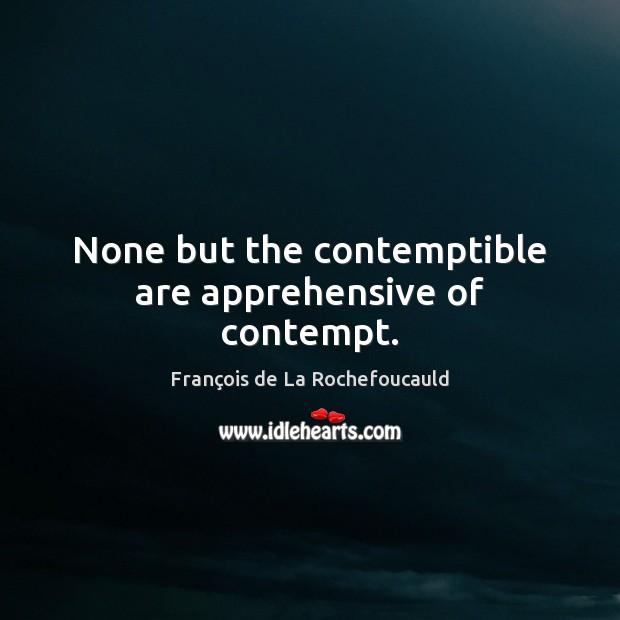 Image, None but the contemptible are apprehensive of contempt.