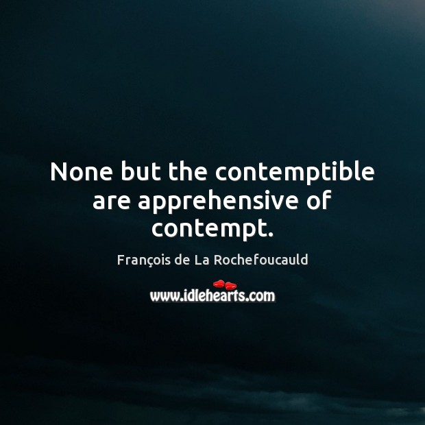 None but the contemptible are apprehensive of contempt. Image