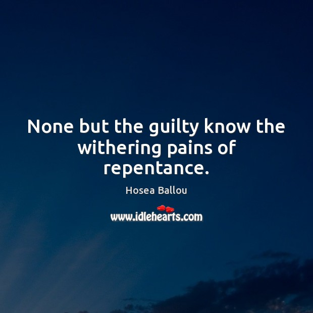 Hosea Ballou Picture Quote image saying: None but the guilty know the withering pains of repentance.