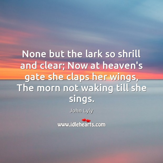 None but the lark so shrill and clear; Now at heaven's gate John Lyly Picture Quote
