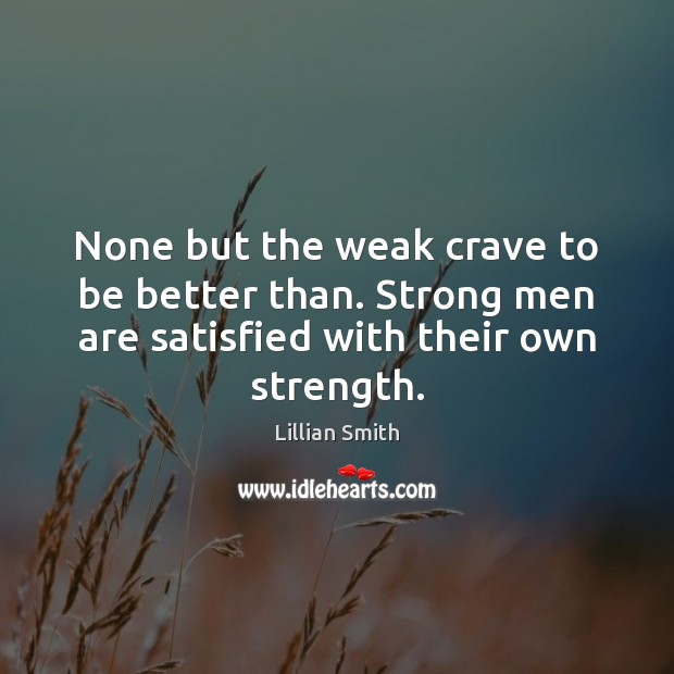 Image, None but the weak crave to be better than. Strong men are