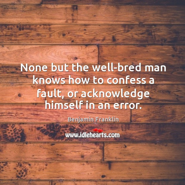 Image, None but the well-bred man knows how to confess a fault, or