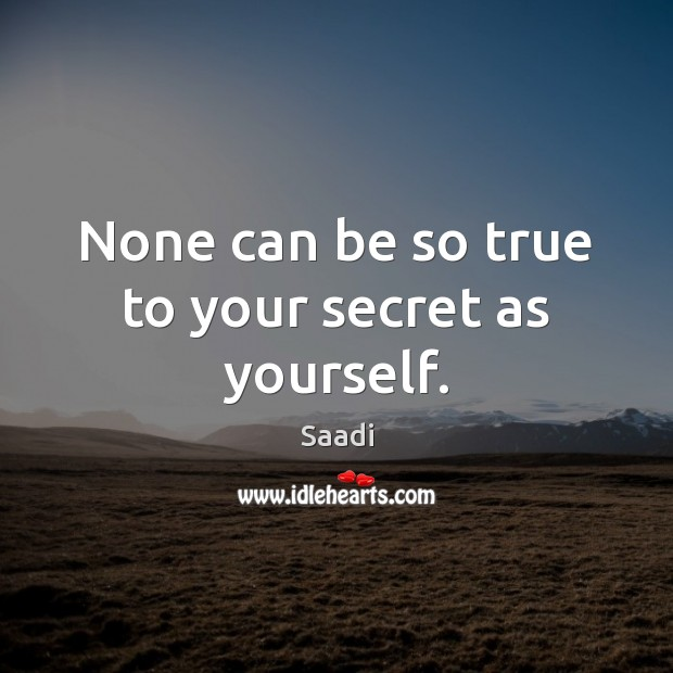 None can be so true to your secret as yourself. Saadi Picture Quote