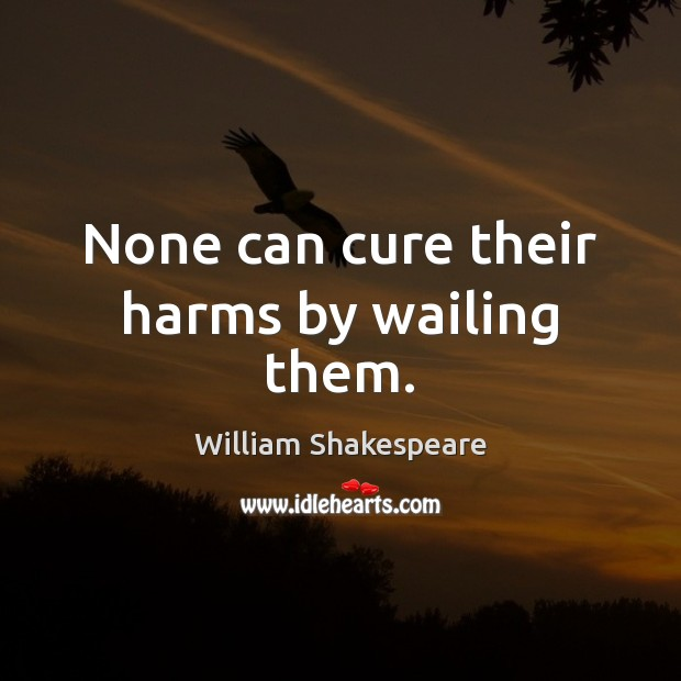 None can cure their harms by wailing them. Image