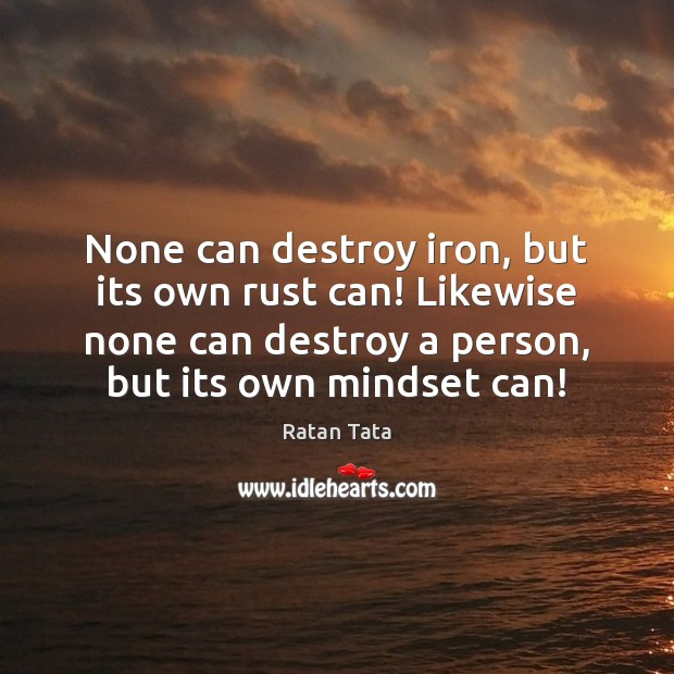 None can destroy iron, but its own rust can! Likewise none can Image