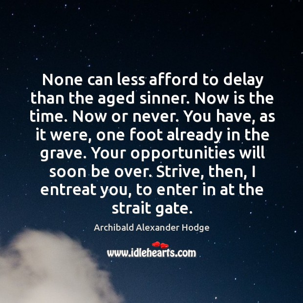 None can less afford to delay than the aged sinner. Now is the time. Now or never. Now or Never Quotes Image