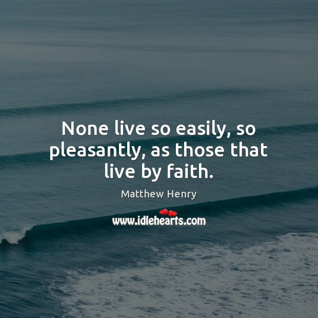None live so easily, so pleasantly, as those that live by faith. Image