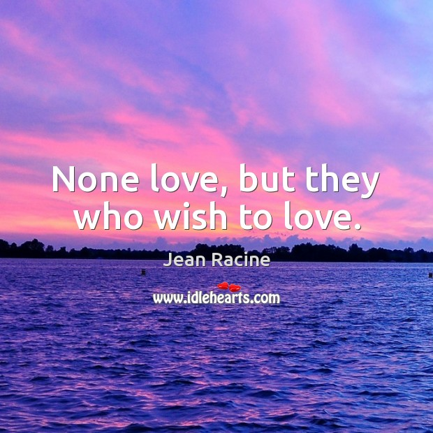 Image, None love, but they who wish to love.