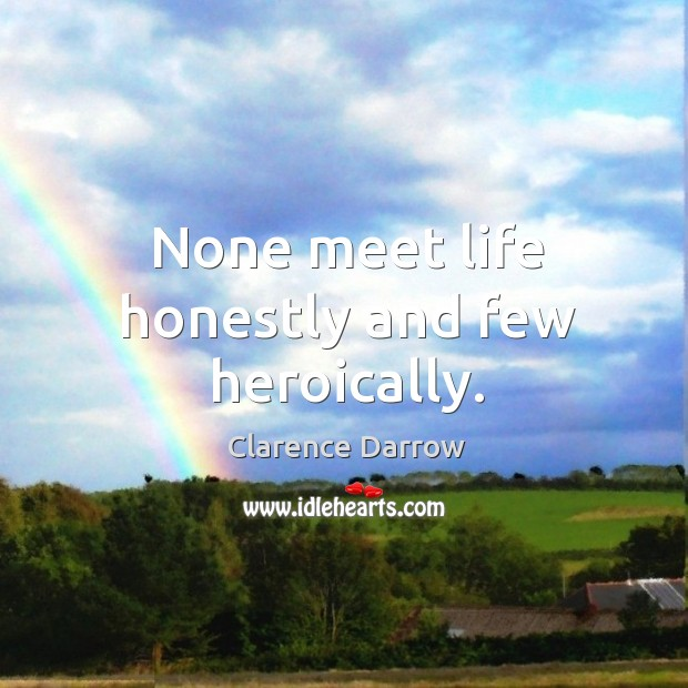 None meet life honestly and few heroically. Image