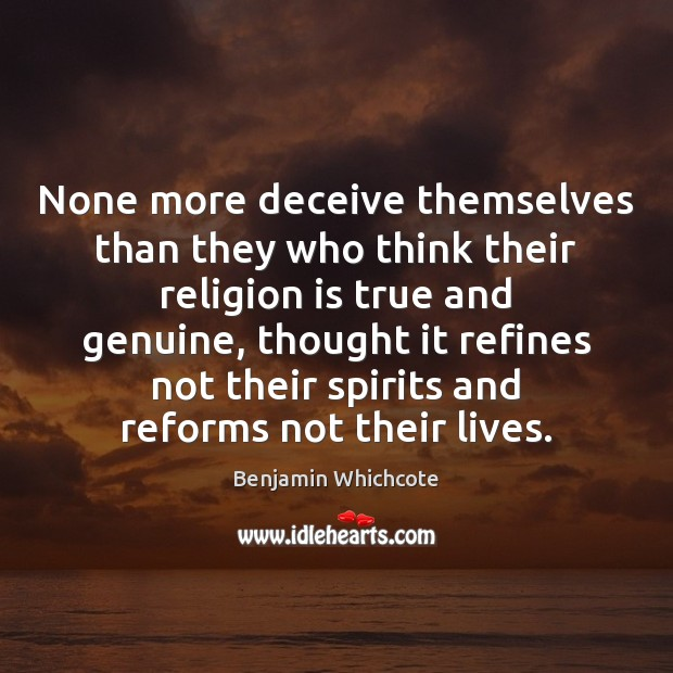 None more deceive themselves than they who think their religion is true Benjamin Whichcote Picture Quote