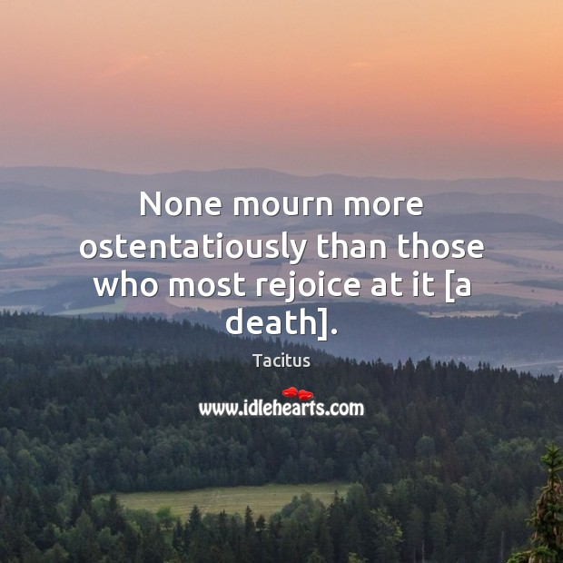 None mourn more ostentatiously than those who most rejoice at it [a death]. Image