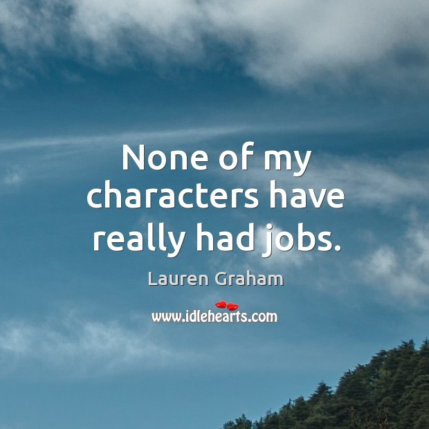 None of my characters have really had jobs. Image