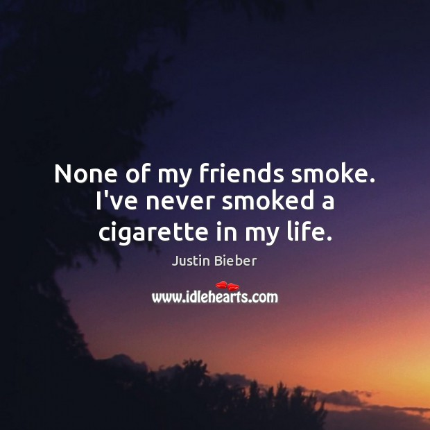 None of my friends smoke. I've never smoked a cigarette in my life. Justin Bieber Picture Quote