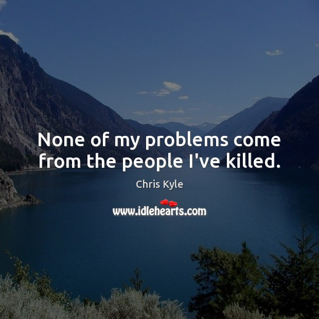 Image, None of my problems come from the people I've killed.