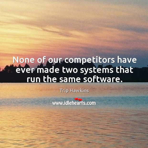 None of our competitors have ever made two systems that run the same software. Trip Hawkins Picture Quote