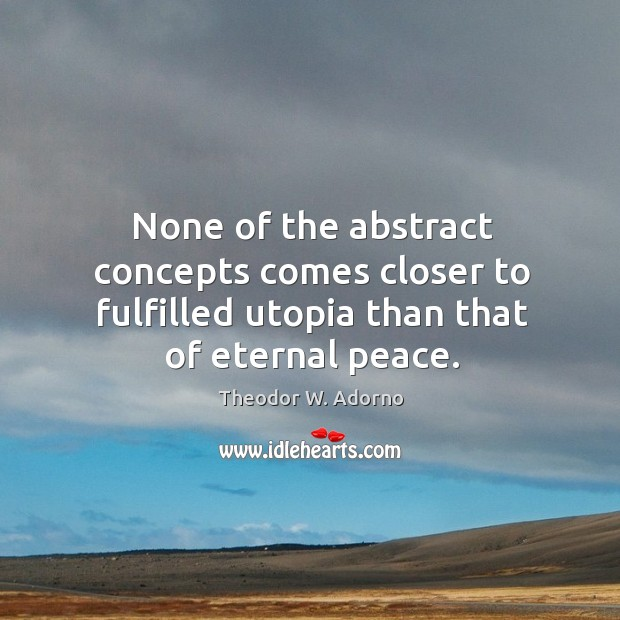None of the abstract concepts comes closer to fulfilled utopia than that of eternal peace. Theodor W. Adorno Picture Quote