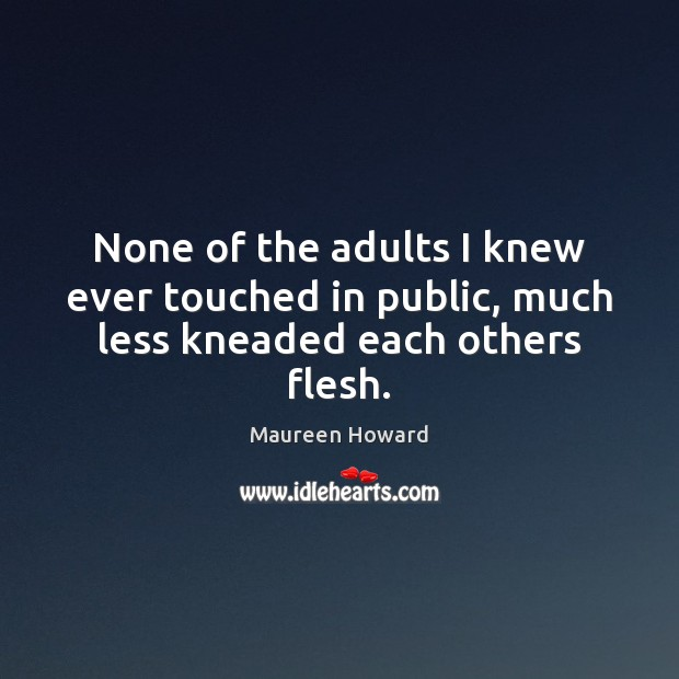 None of the adults I knew ever touched in public, much less kneaded each others flesh. Image